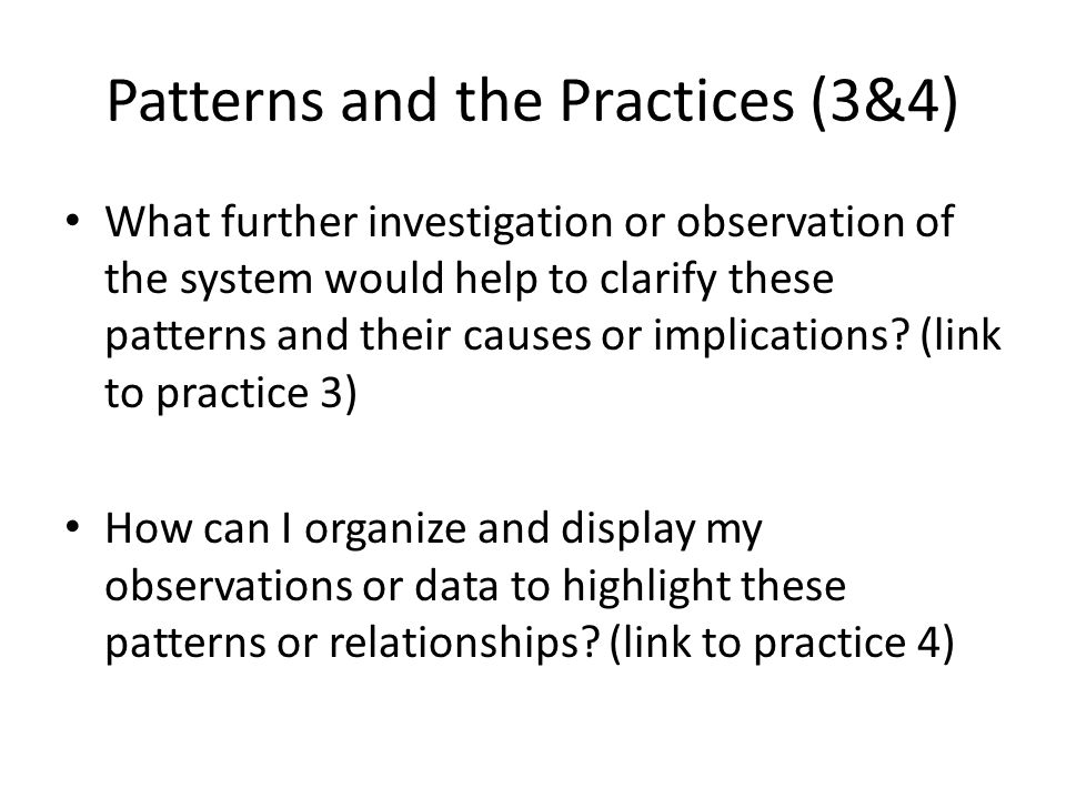 Patterns and the Practices (3&4) What further investigation or observation of the system would help to clarify these patterns and their causes or implications.