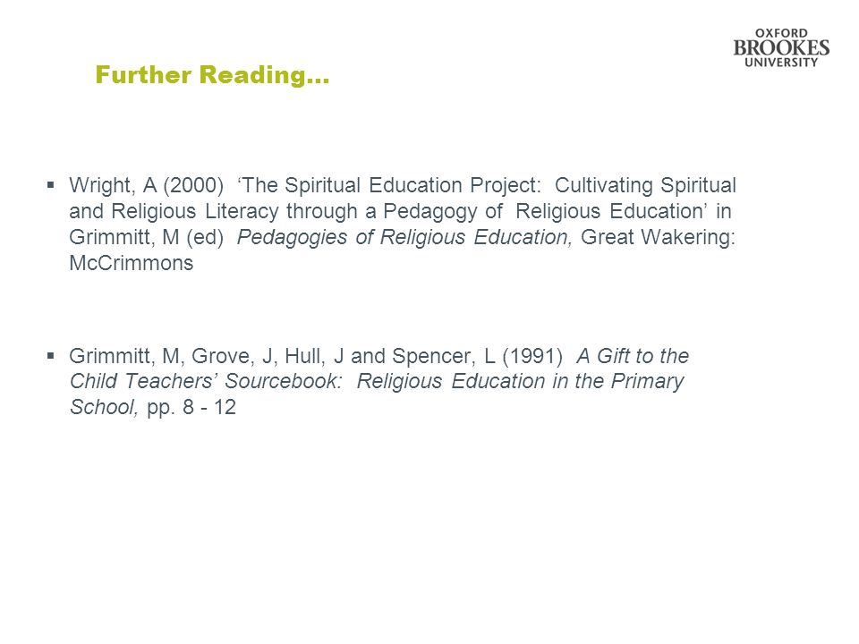 Further Reading…  Wright, A (2000) 'The Spiritual Education Project: Cultivating Spiritual and Religious Literacy through a Pedagogy of Religious Education' in Grimmitt, M (ed) Pedagogies of Religious Education, Great Wakering: McCrimmons  Grimmitt, M, Grove, J, Hull, J and Spencer, L (1991) A Gift to the Child Teachers' Sourcebook: Religious Education in the Primary School, pp.