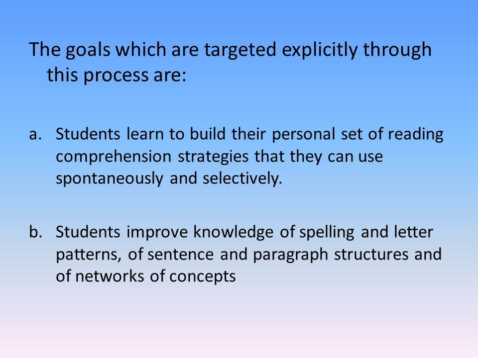 The goals which are targeted explicitly through this process are: a.Students learn to build their personal set of reading comprehension strategies tha