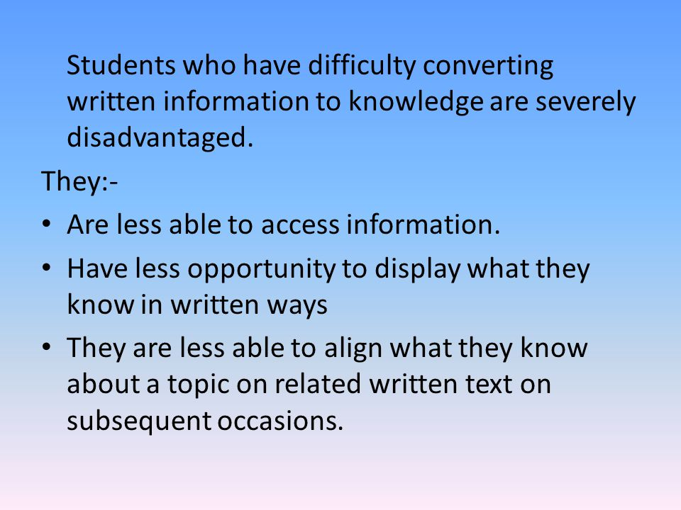 Students who have difficulty converting written information to knowledge are severely disadvantaged. They:- Are less able to access information. Have