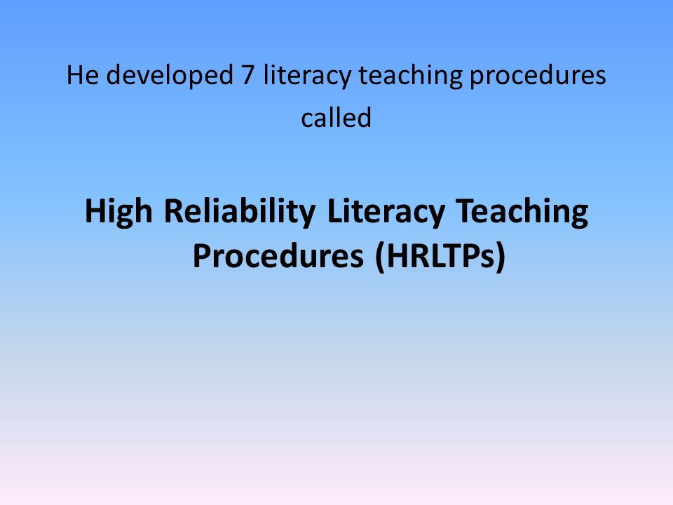 He developed 7 literacy teaching procedures called High Reliability Literacy Teaching Procedures (HRLTPs)
