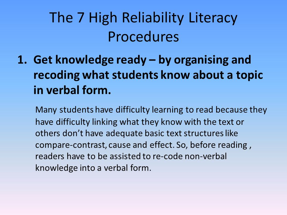 The 7 High Reliability Literacy Procedures 1.Get knowledge ready – by organising and recoding what students know about a topic in verbal form. Many st