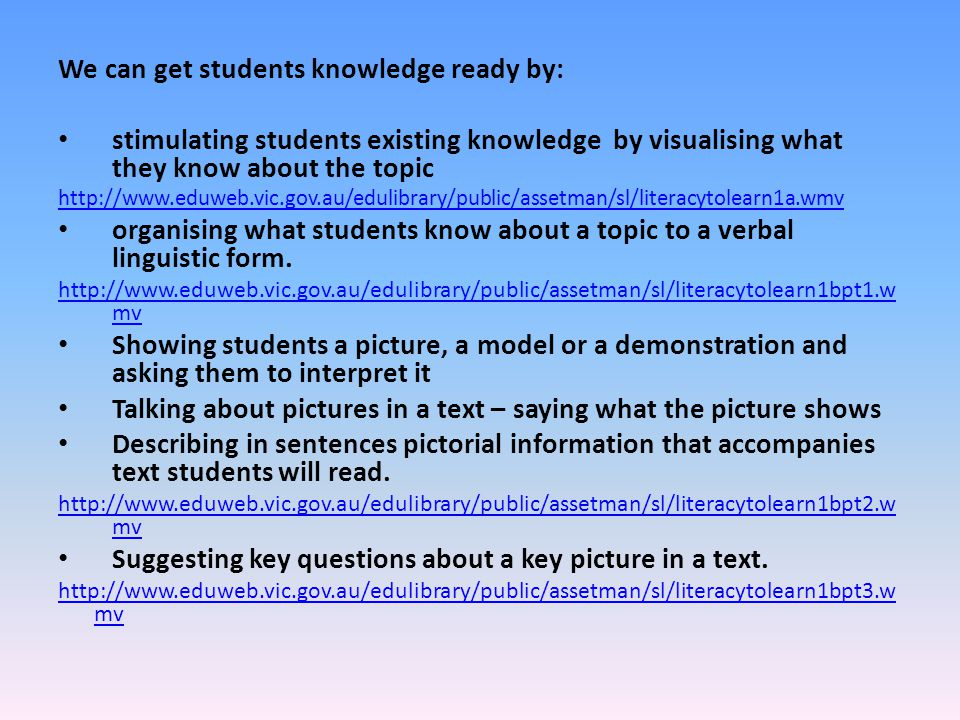 We can get students knowledge ready by: stimulating students existing knowledge by visualising what they know about the topic http://www.eduweb.vic.go
