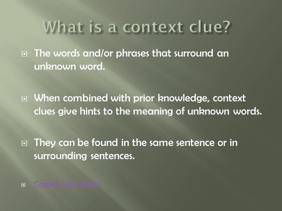  The words and/or phrases that surround an unknown word.  When combined with prior knowledge, context clues give hints to the meaning of unknown wor