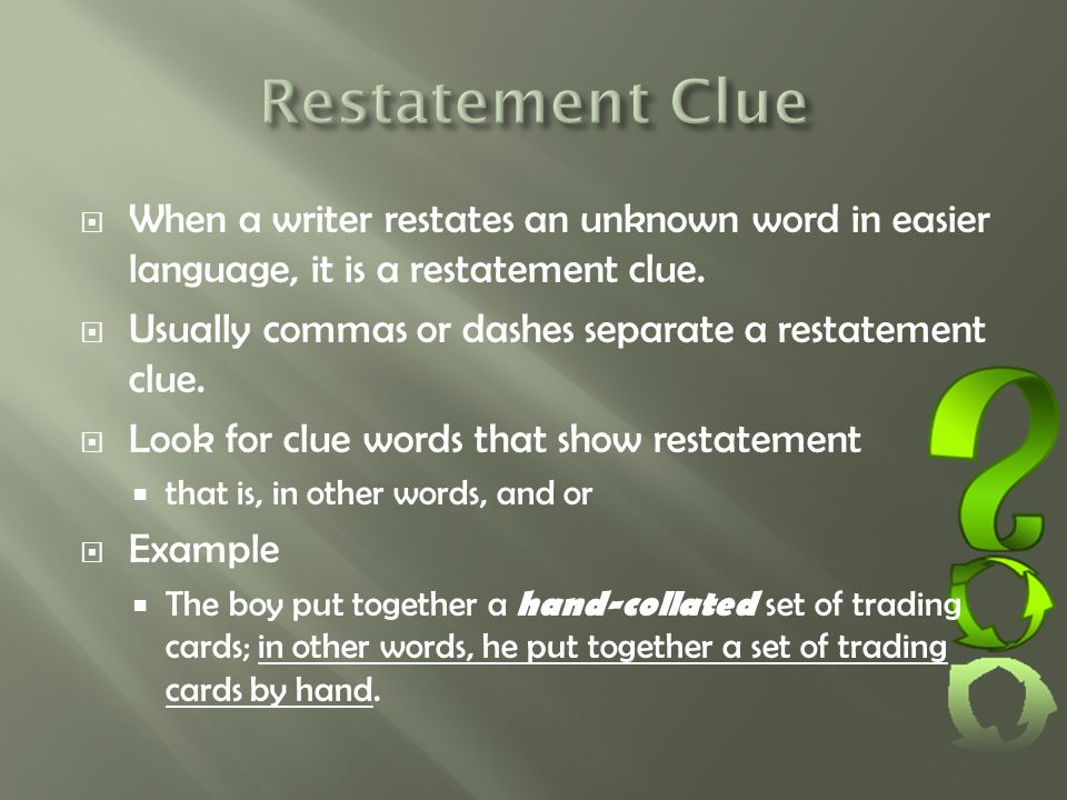  When a writer restates an unknown word in easier language, it is a restatement clue.  Usually commas or dashes separate a restatement clue.  Look