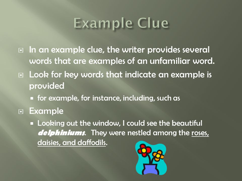  In an example clue, the writer provides several words that are examples of an unfamiliar word.  Look for key words that indicate an example is prov