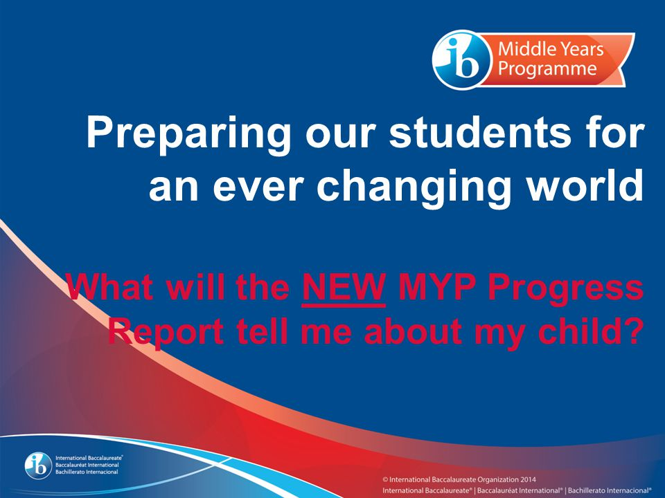 Preparing our students for an ever changing world What will the NEW MYP Progress Report tell me about my child