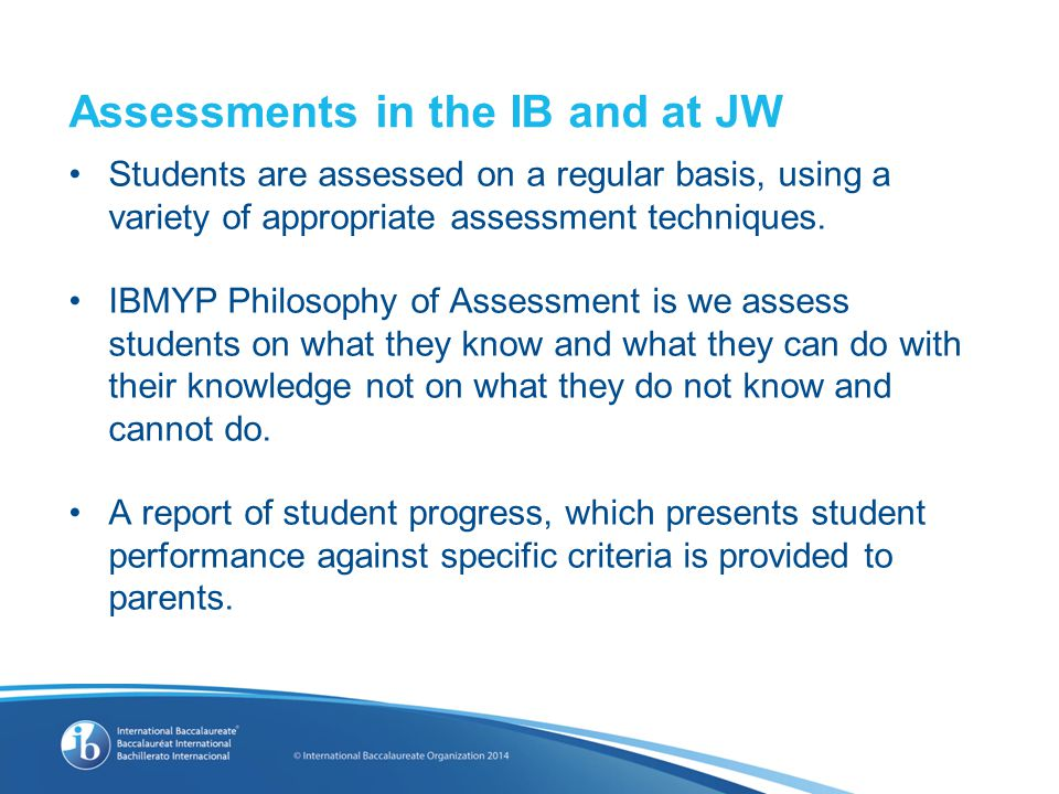 Assessments in the IB and at JW Students are assessed on a regular basis, using a variety of appropriate assessment techniques.