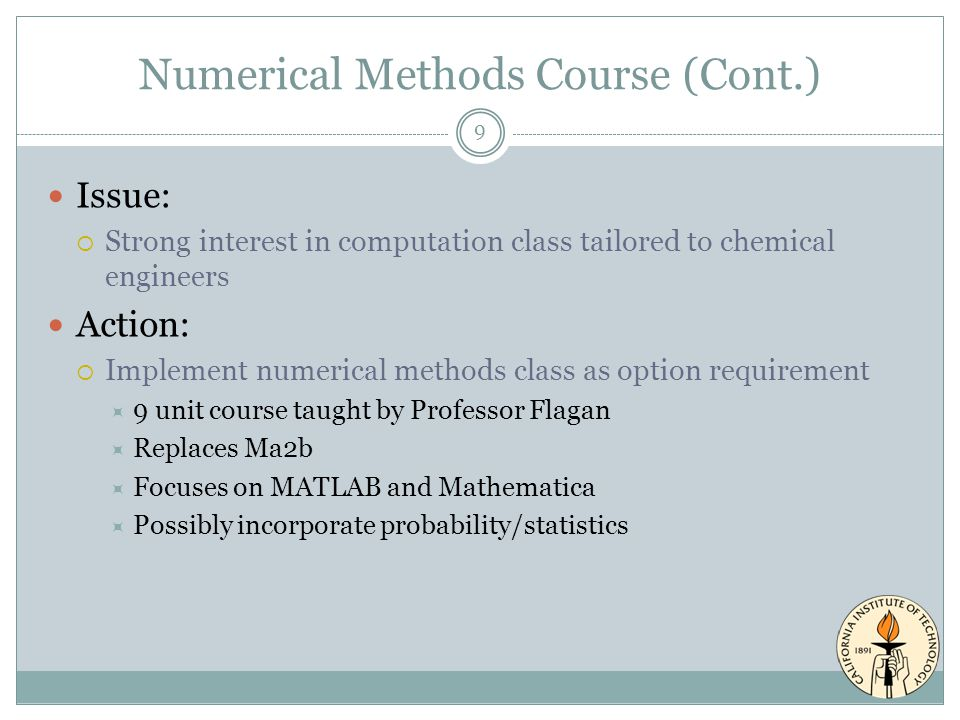 Numerical Methods Course (Cont.) Issue:  Strong interest in computation class tailored to chemical engineers Action:  Implement numerical methods class as option requirement  9 unit course taught by Professor Flagan  Replaces Ma2b  Focuses on MATLAB and Mathematica  Possibly incorporate probability/statistics 9