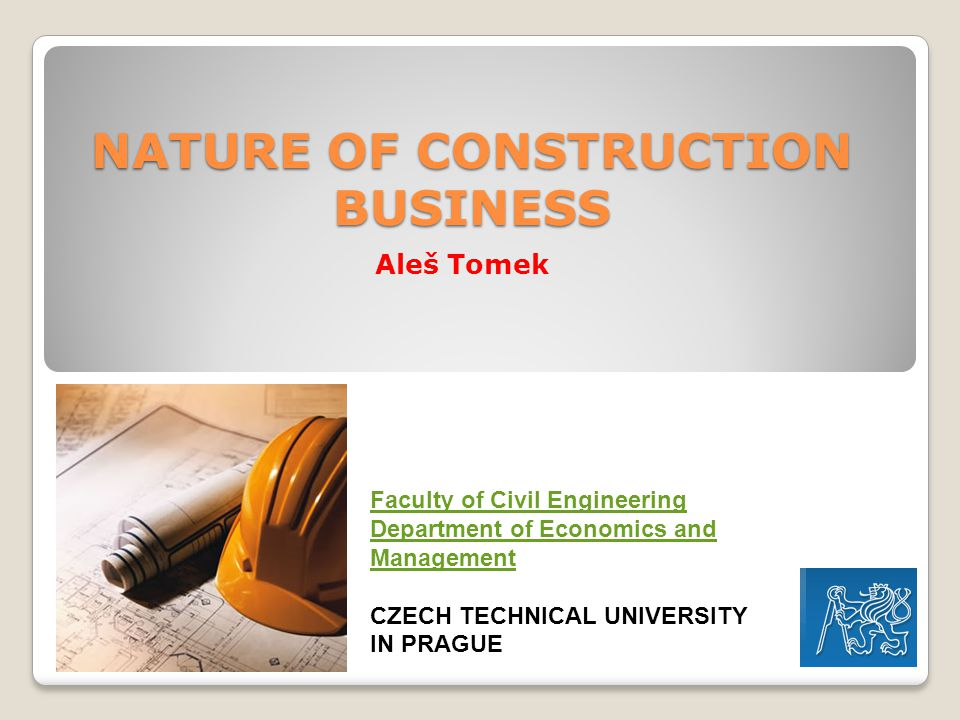 NATURE OF CONSTRUCTION BUSINESS Aleš Tomek Faculty of Civil Engineering Department of Economics and Management CZECH TECHNICAL UNIVERSITY IN PRAGUE