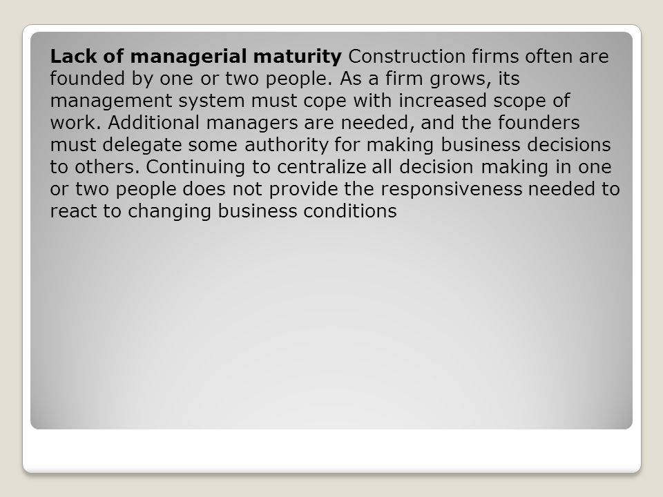 Lack of managerial maturity Construction firms often are founded by one or two people.