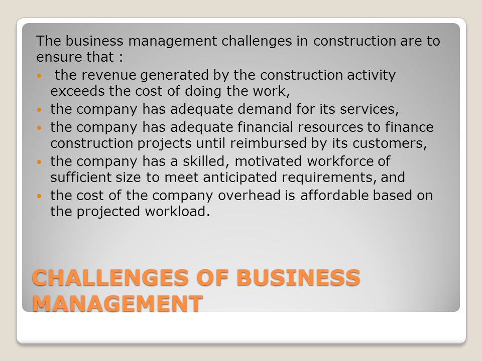 CHALLENGES OF BUSINESS MANAGEMENT The business management challenges in construction are to ensure that : the revenue generated by the construction activity exceeds the cost of doing the work, the company has adequate demand for its services, the company has adequate financial resources to finance construction projects until reimbursed by its customers, the company has a skilled, motivated workforce of sufficient size to meet anticipated requirements, and the cost of the company overhead is affordable based on the projected workload.