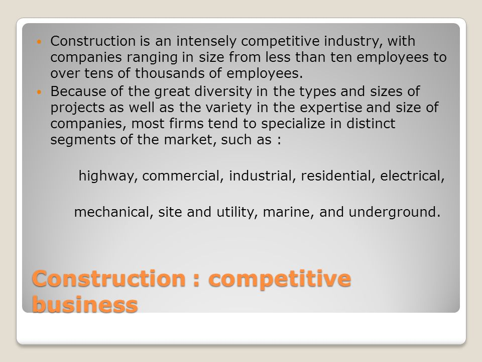 Construction : competitive business Construction is an intensely competitive industry, with companies ranging in size from less than ten employees to over tens of thousands of employees.