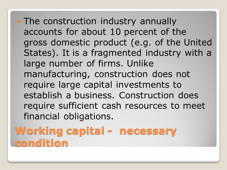 Working capital - necessary condition The construction industry annually accounts for about 10 percent of the gross domestic product (e.g.
