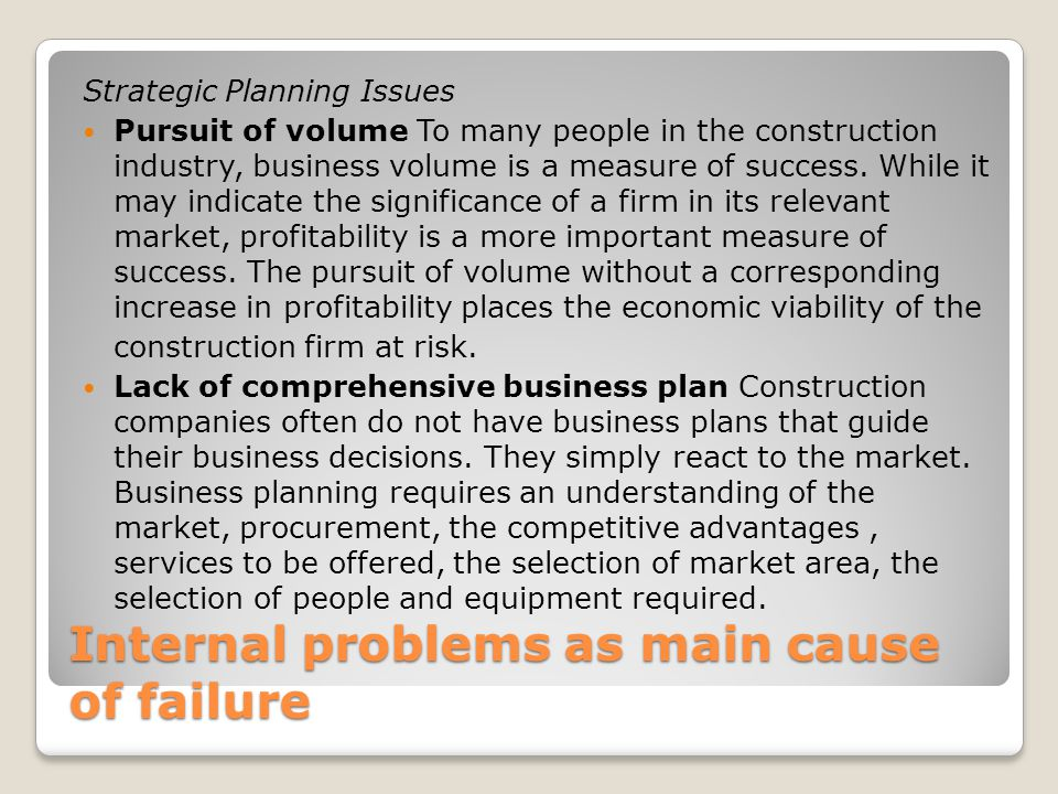 Internal problems as main cause of failure Strategic Planning Issues Pursuit of volume To many people in the construction industry, business volume is a measure of success.