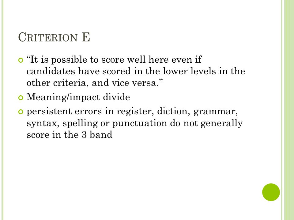 C RITERION E It is possible to score well here even if candidates have scored in the lower levels in the other criteria, and vice versa. Meaning/impact divide persistent errors in register, diction, grammar, syntax, spelling or punctuation do not generally score in the 3 band