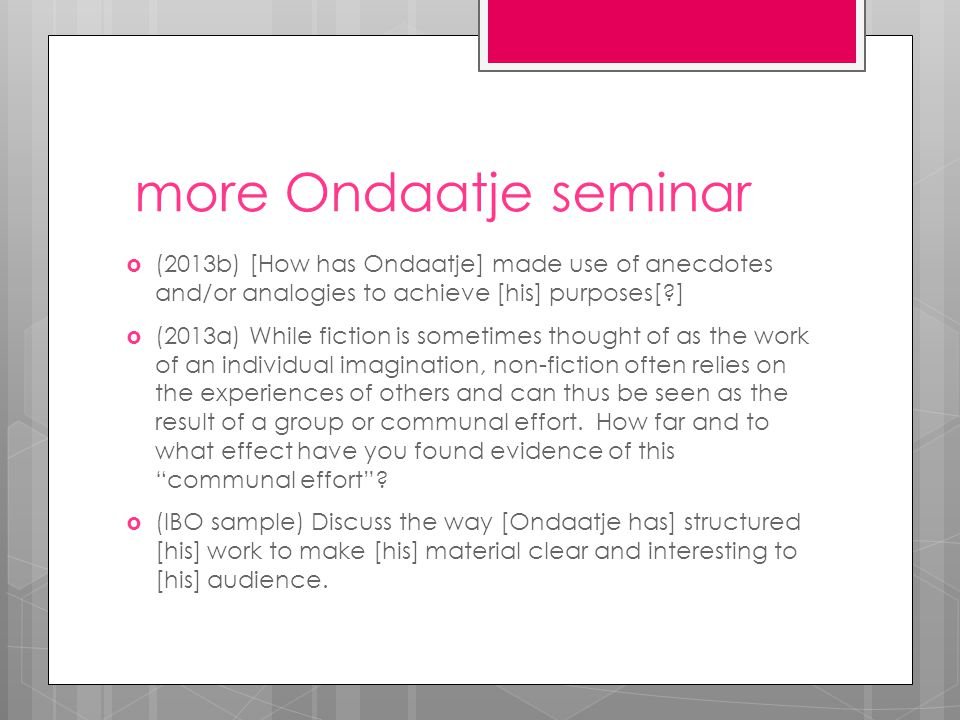 more Ondaatje seminar  (2013b) [How has Ondaatje] made use of anecdotes and/or analogies to achieve [his] purposes[?]  (2013a) While fiction is sometimes thought of as the work of an individual imagination, non-fiction often relies on the experiences of others and can thus be seen as the result of a group or communal effort.