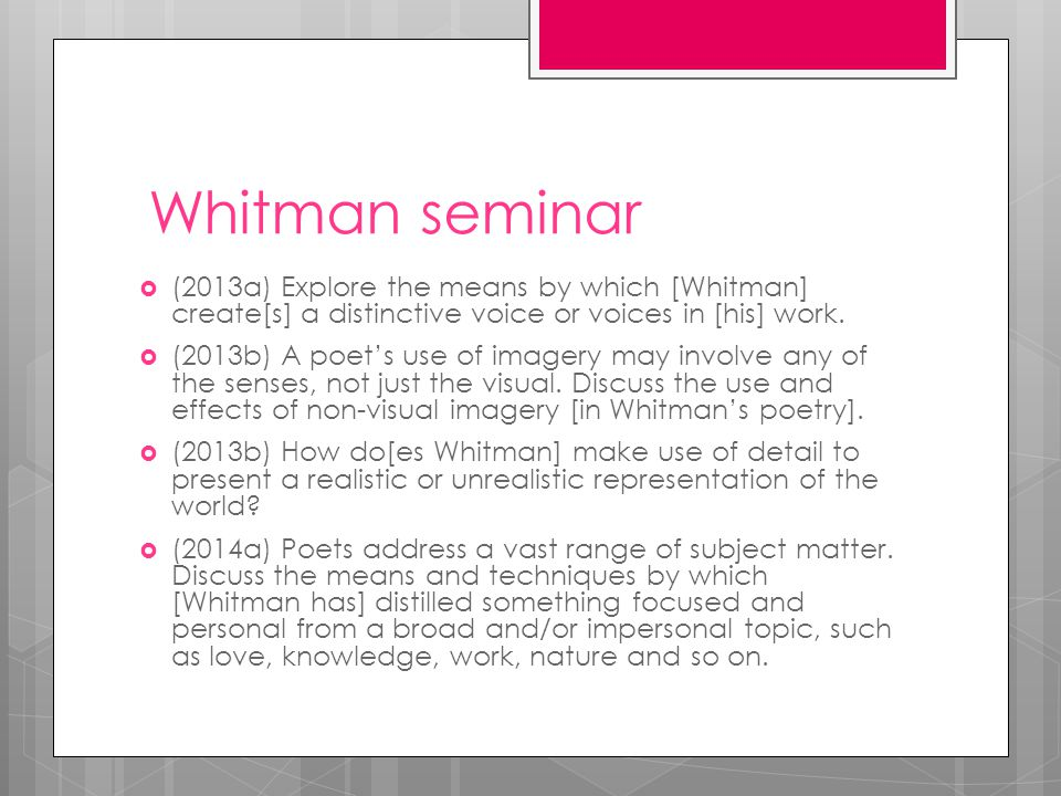 Whitman seminar  (2013a) Explore the means by which [Whitman] create[s] a distinctive voice or voices in [his] work.