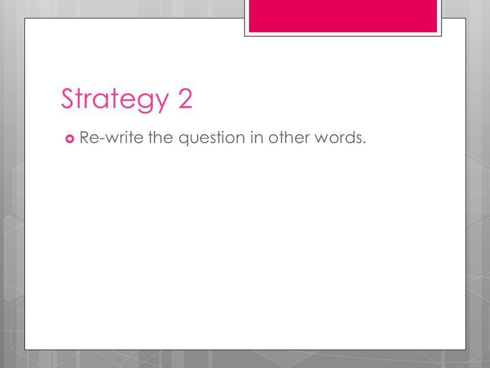 Strategy 2  Re-write the question in other words.
