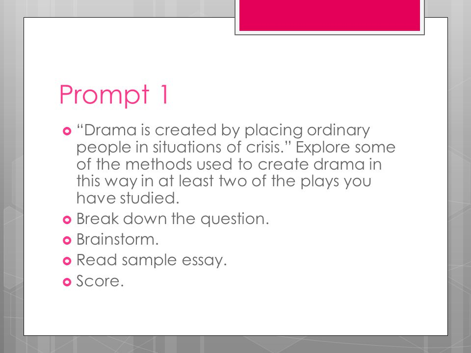 Prompt 1  Drama is created by placing ordinary people in situations of crisis. Explore some of the methods used to create drama in this way in at least two of the plays you have studied.