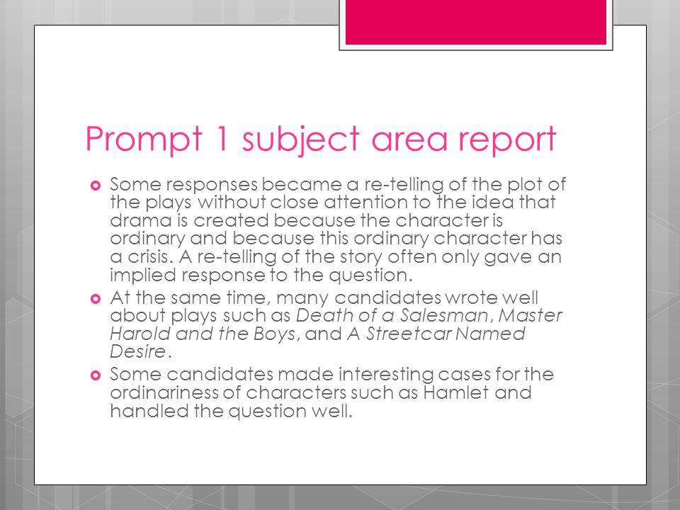Prompt 1 subject area report  Some responses became a re-telling of the plot of the plays without close attention to the idea that drama is created because the character is ordinary and because this ordinary character has a crisis.