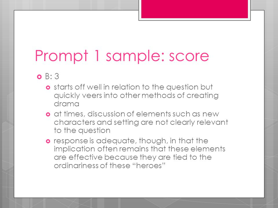 Prompt 1 sample: score  B: 3  starts off well in relation to the question but quickly veers into other methods of creating drama  at times, discussion of elements such as new characters and setting are not clearly relevant to the question  response is adequate, though, in that the implication often remains that these elements are effective because they are tied to the ordinariness of these heroes