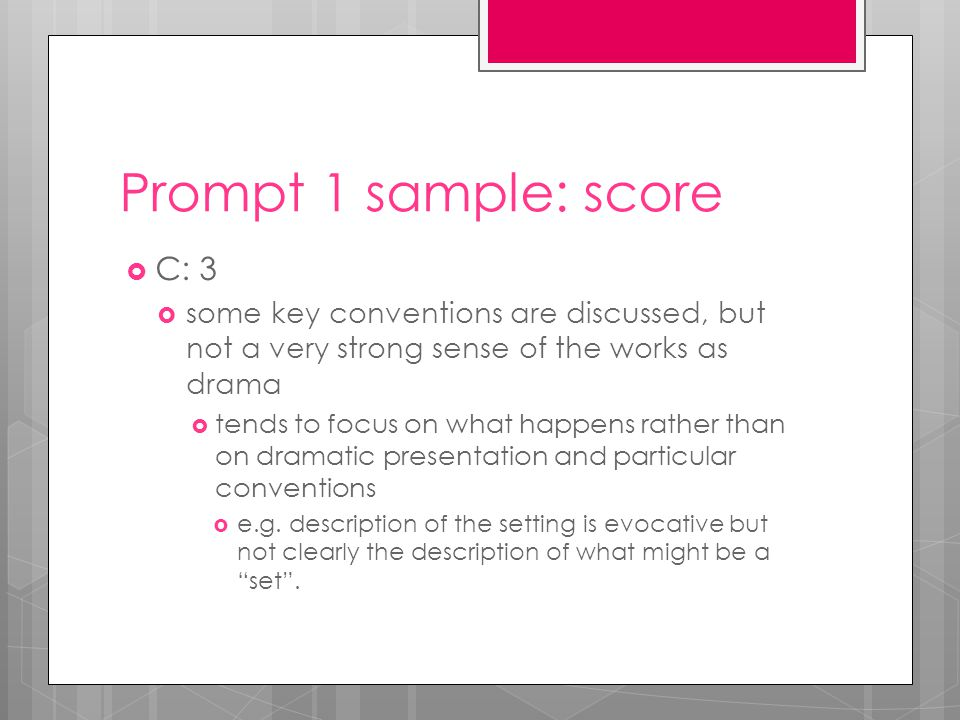Prompt 1 sample: score  C: 3  some key conventions are discussed, but not a very strong sense of the works as drama  tends to focus on what happens rather than on dramatic presentation and particular conventions  e.g.