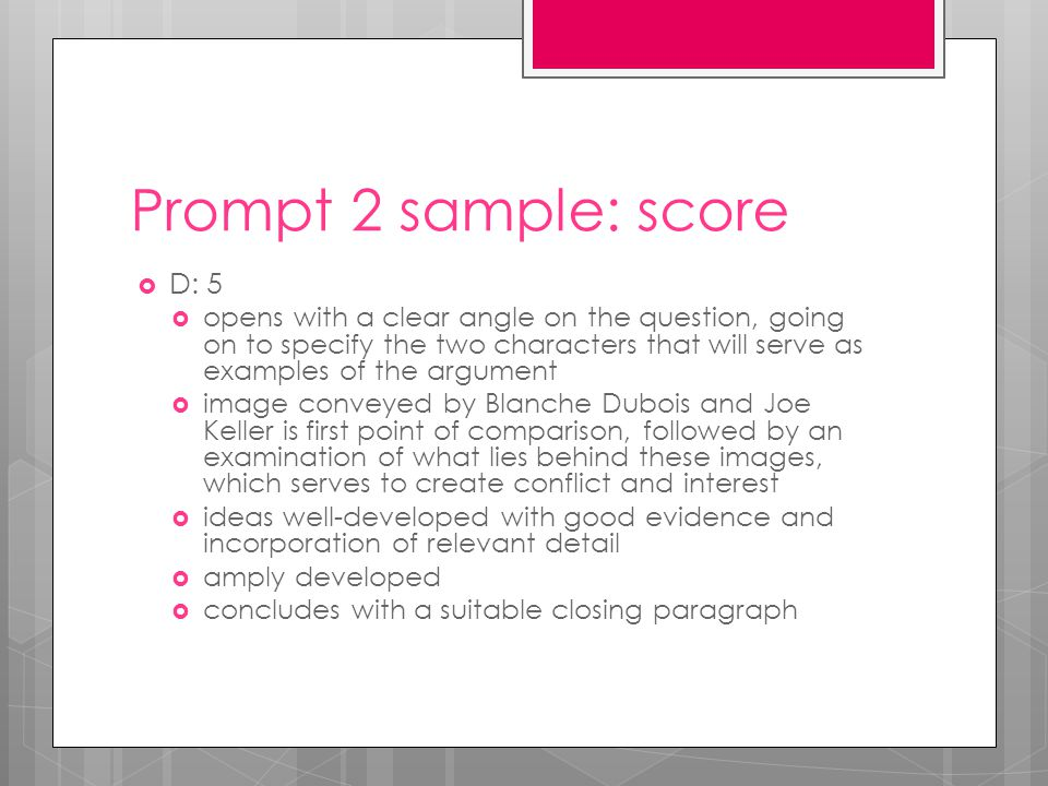 Prompt 2 sample: score  D: 5  opens with a clear angle on the question, going on to specify the two characters that will serve as examples of the argument  image conveyed by Blanche Dubois and Joe Keller is first point of comparison, followed by an examination of what lies behind these images, which serves to create conflict and interest  ideas well-developed with good evidence and incorporation of relevant detail  amply developed  concludes with a suitable closing paragraph