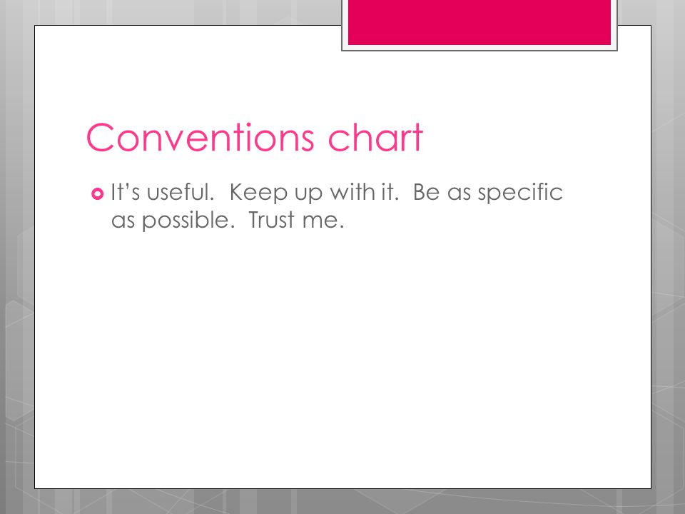 Conventions chart  It's useful. Keep up with it. Be as specific as possible. Trust me.