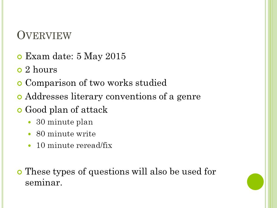 O VERVIEW Exam date: 5 May 2015 2 hours Comparison of two works studied Addresses literary conventions of a genre Good plan of attack 30 minute plan 80 minute write 10 minute reread/fix These types of questions will also be used for seminar.