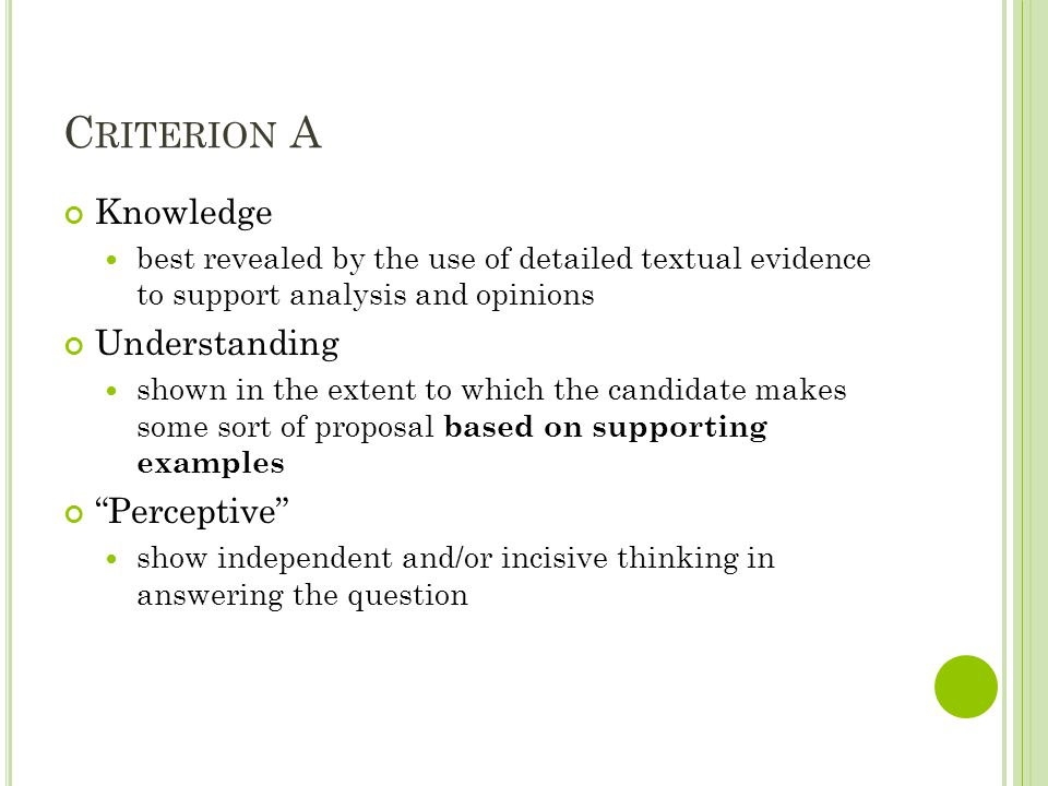 C RITERION A Knowledge best revealed by the use of detailed textual evidence to support analysis and opinions Understanding shown in the extent to which the candidate makes some sort of proposal based on supporting examples Perceptive show independent and/or incisive thinking in answering the question