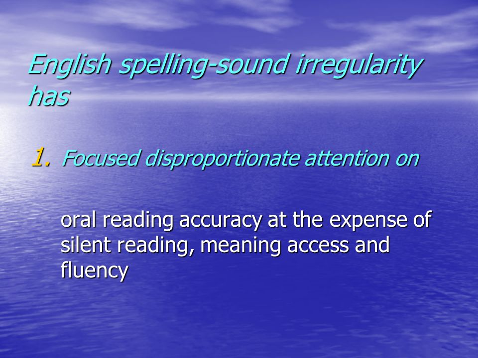 1. Focused disproportionate attention on oral reading accuracy at the expense of silent reading, meaning access and fluency English spelling-sound irr