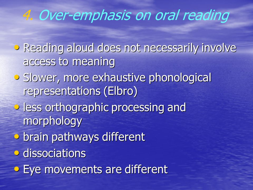 4. Over-emphasis on oral reading Reading aloud does not necessarily involve access to meaning Reading aloud does not necessarily involve access to mea