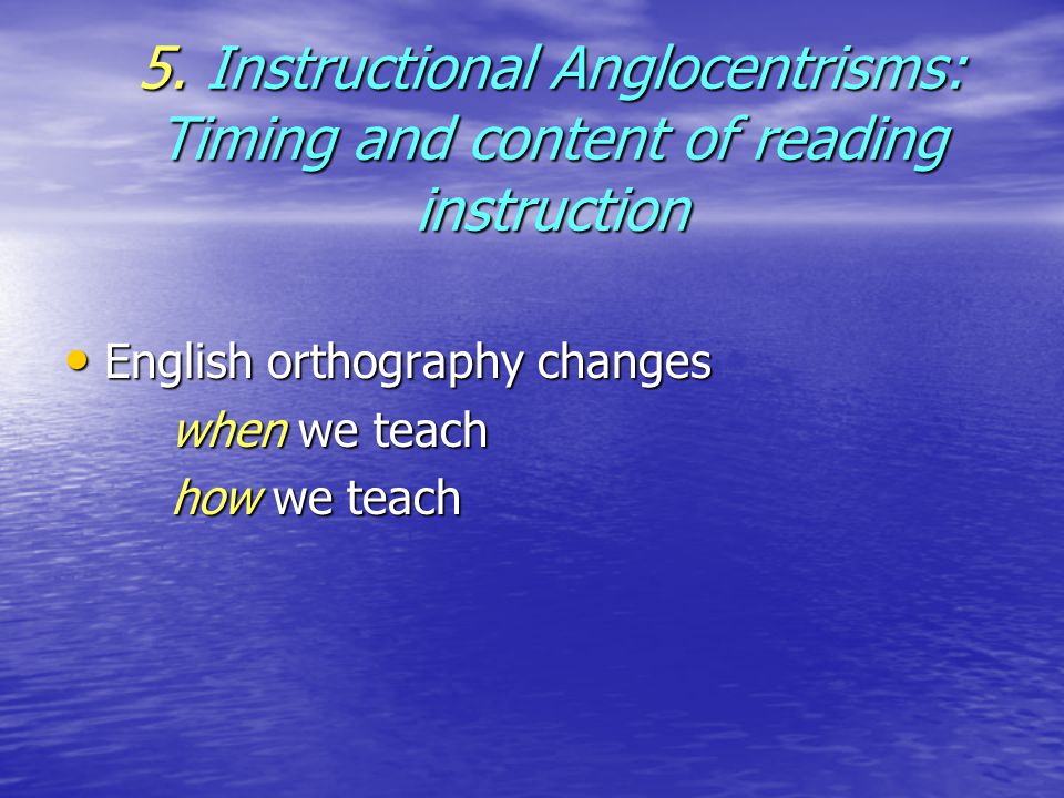 5. Instructional Anglocentrisms: Timing and content of reading instruction English orthography changes English orthography changes when we teach how w