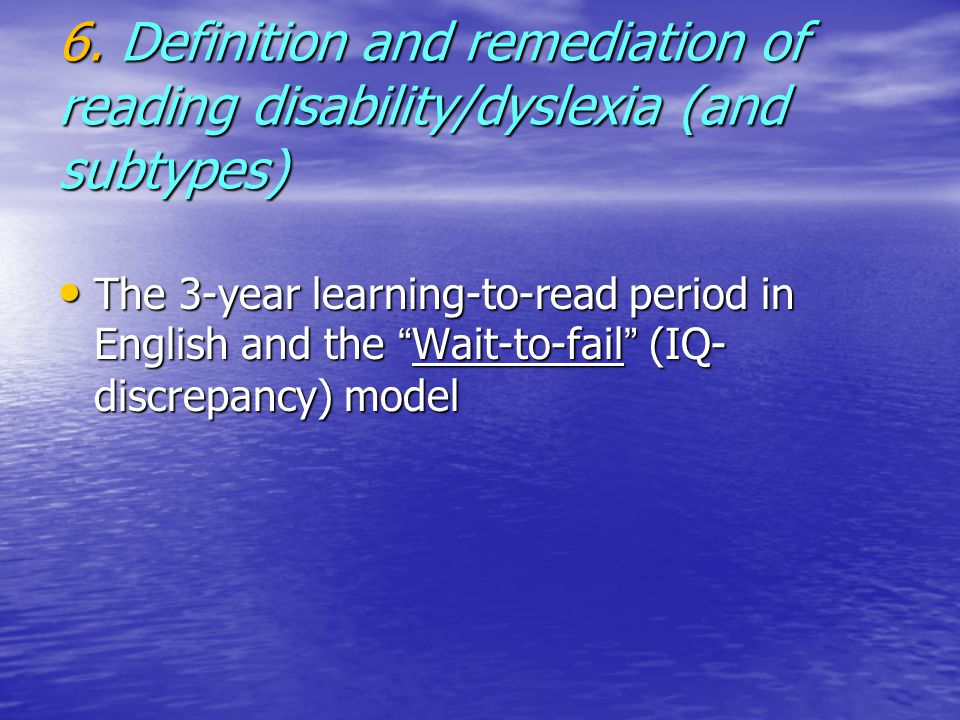 """6. Definition and remediation of reading disability/dyslexia (and subtypes) The 3-year learning-to-read period in English and the """" Wait-to-fail """" (IQ"""