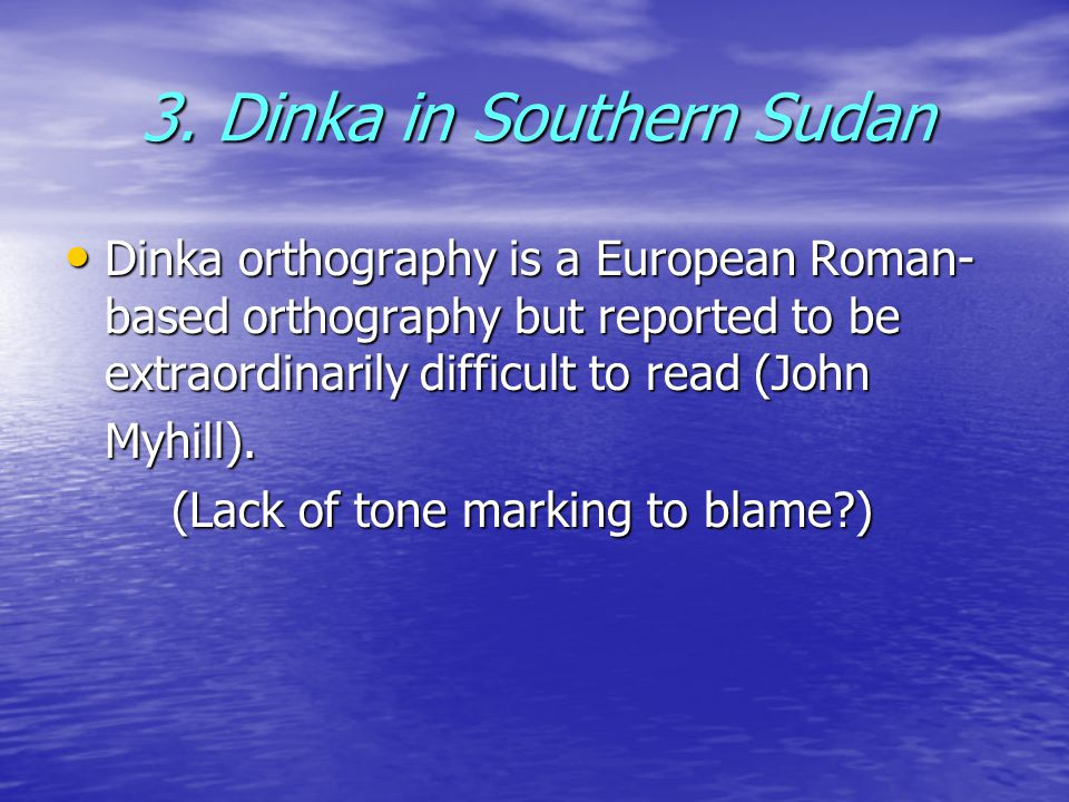 3. Dinka in Southern Sudan Dinka orthography is a European Roman- based orthography but reported to be extraordinarily difficult to read (John Dinka o