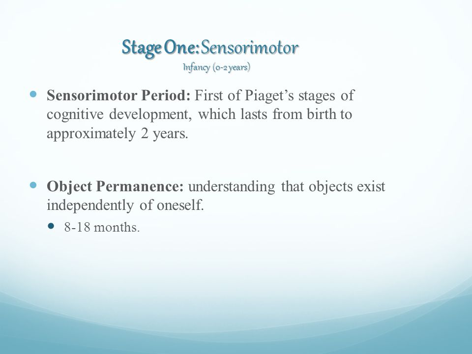 Stage One: Sensorimotor Infancy (0-2 years) Sensorimotor Period: First of Piaget's stages of cognitive development, which lasts from birth to approximately 2 years.