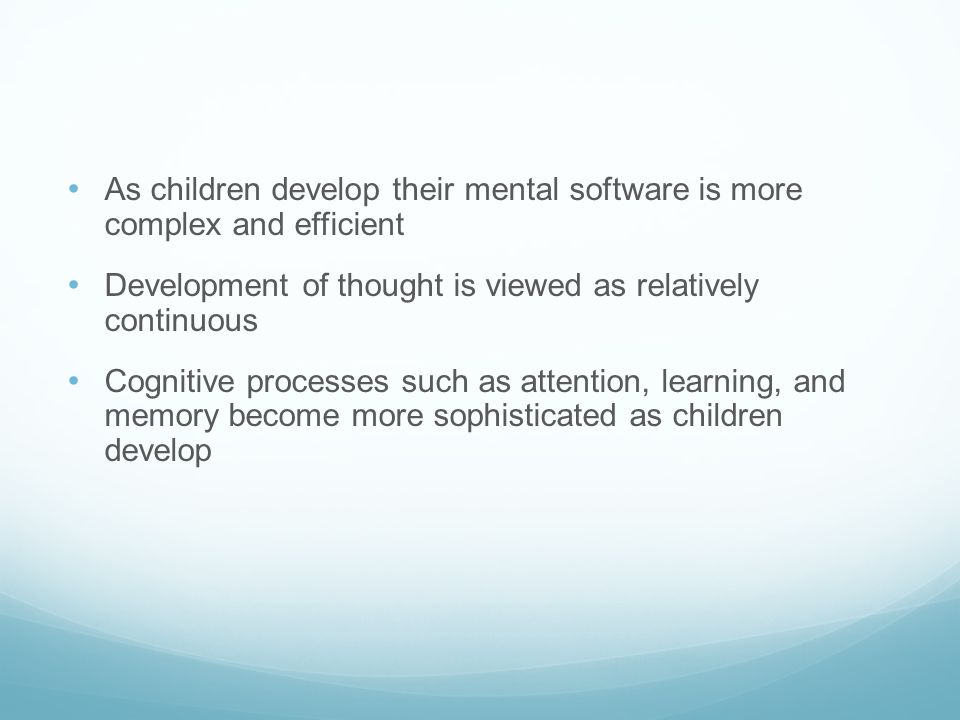 As children develop their mental software is more complex and efficient Development of thought is viewed as relatively continuous Cognitive processes such as attention, learning, and memory become more sophisticated as children develop