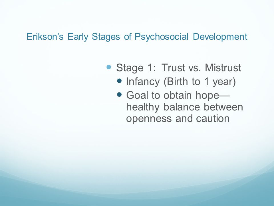 Erikson's Early Stages of Psychosocial Development Stage 1: Trust vs.