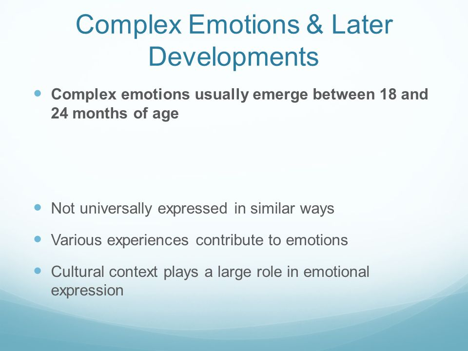 Complex Emotions & Later Developments Complex emotions usually emerge between 18 and 24 months of age Not universally expressed in similar ways Various experiences contribute to emotions Cultural context plays a large role in emotional expression