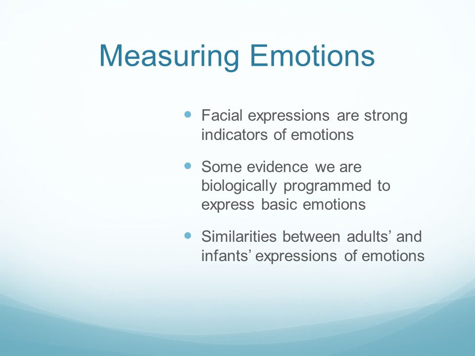 Measuring Emotions Facial expressions are strong indicators of emotions Some evidence we are biologically programmed to express basic emotions Similarities between adults' and infants' expressions of emotions