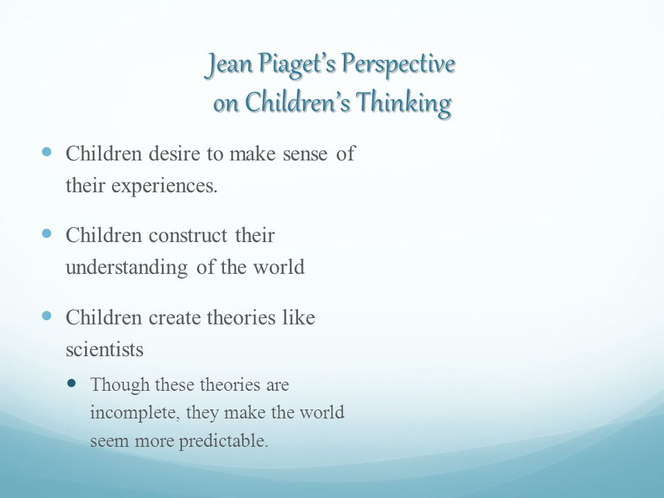 Jean Piaget's Perspective on Children's Thinking Children desire to make sense of their experiences.