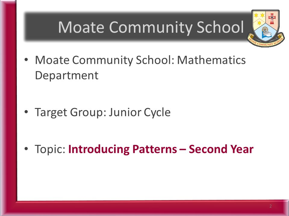 Moate Community School: Mathematics Department Target Group: Junior Cycle Topic: Introducing Patterns – Second Year 2