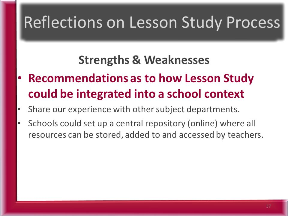 Strengths & Weaknesses Recommendations as to how Lesson Study could be integrated into a school context Share our experience with other subject departments.