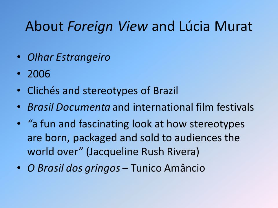 About Foreign View and Lúcia Murat Olhar Estrangeiro 2006 Clichés and stereotypes of Brazil Brasil Documenta and international film festivals a fun and fascinating look at how stereotypes are born, packaged and sold to audiences the world over (Jacqueline Rush Rivera) O Brasil dos gringos – Tunico Amâncio
