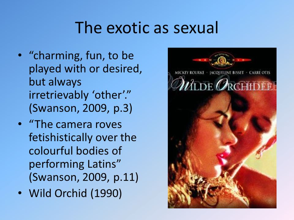 The exotic as sexual charming, fun, to be played with or desired, but always irretrievably 'other'. (Swanson, 2009, p.3) The camera roves fetishistically over the colourful bodies of performing Latins (Swanson, 2009, p.11) Wild Orchid (1990)