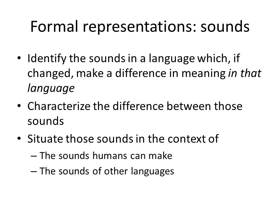 Formal representations: sounds Identify the sounds in a language which, if changed, make a difference in meaning in that language Characterize the difference between those sounds Situate those sounds in the context of – The sounds humans can make – The sounds of other languages