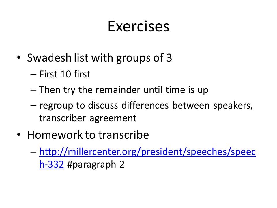 Exercises Swadesh list with groups of 3 – First 10 first – Then try the remainder until time is up – regroup to discuss differences between speakers, transcriber agreement Homework to transcribe – http://millercenter.org/president/speeches/speec h-332 #paragraph 2 http://millercenter.org/president/speeches/speec h-332