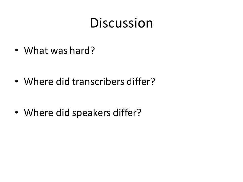 Discussion What was hard? Where did transcribers differ? Where did speakers differ?