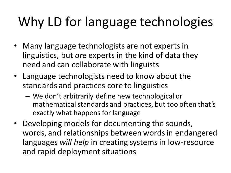 Why LD for language technologies Many language technologists are not experts in linguistics, but are experts in the kind of data they need and can collaborate with linguists Language technologists need to know about the standards and practices core to linguistics – We don't arbitrarily define new technological or mathematical standards and practices, but too often that's exactly what happens for language Developing models for documenting the sounds, words, and relationships between words in endangered languages will help in creating systems in low-resource and rapid deployment situations